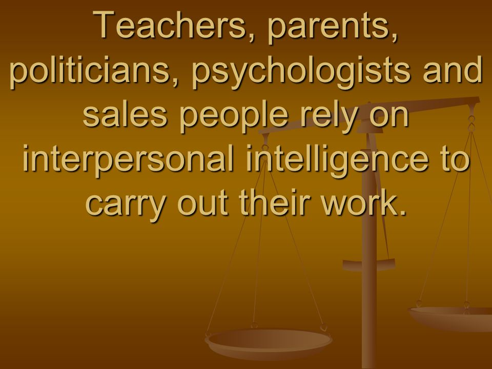 Teachers, parents, politicians, psychologists and sales people rely on interpersonal intelligence to carry out their work.