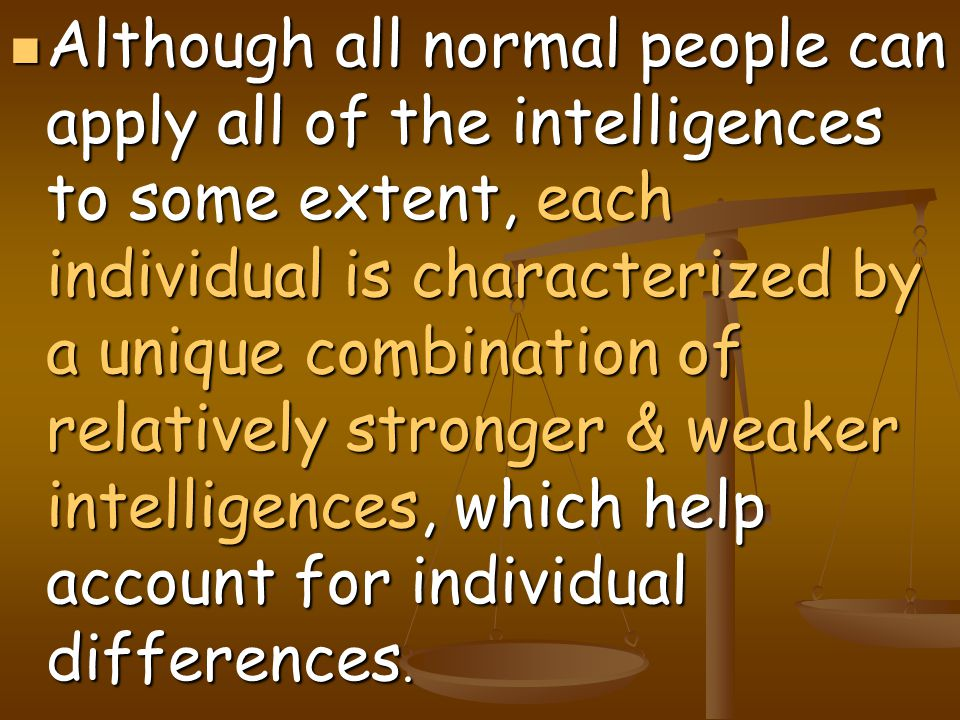 Although all normal people can apply all of the intelligences to some extent, each individual is characterized by a unique combination of relatively stronger & weaker intelligences, which help account for individual differences.