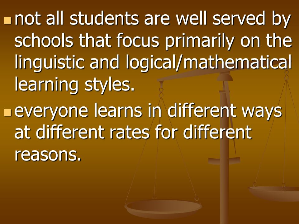 not all students are well served by schools that focus primarily on the linguistic and logical/mathematical learning styles.