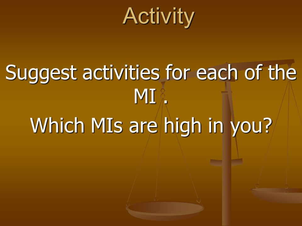 Suggest activities for each of the MI . Which MIs are high in you