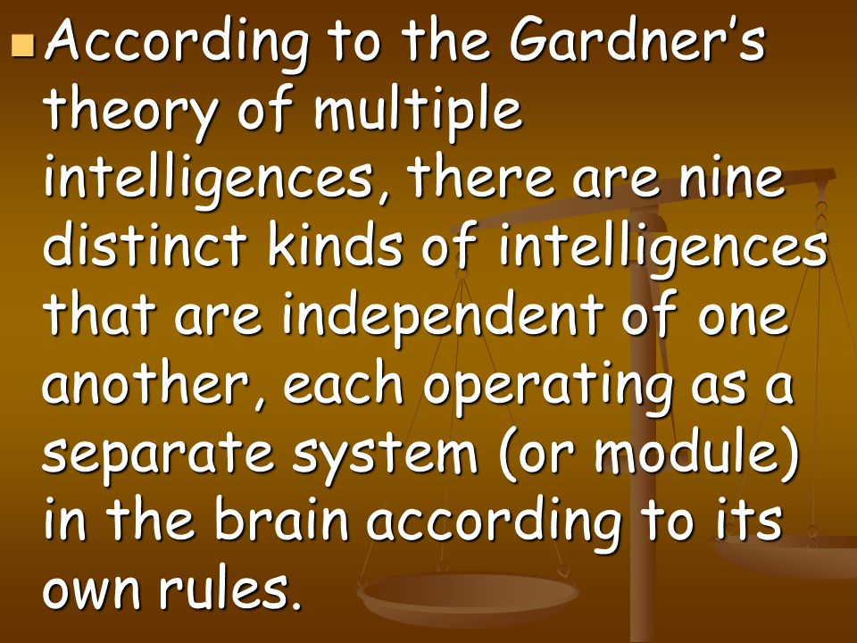 According to the Gardner's theory of multiple intelligences, there are nine distinct kinds of intelligences that are independent of one another, each operating as a separate system (or module) in the brain according to its own rules.