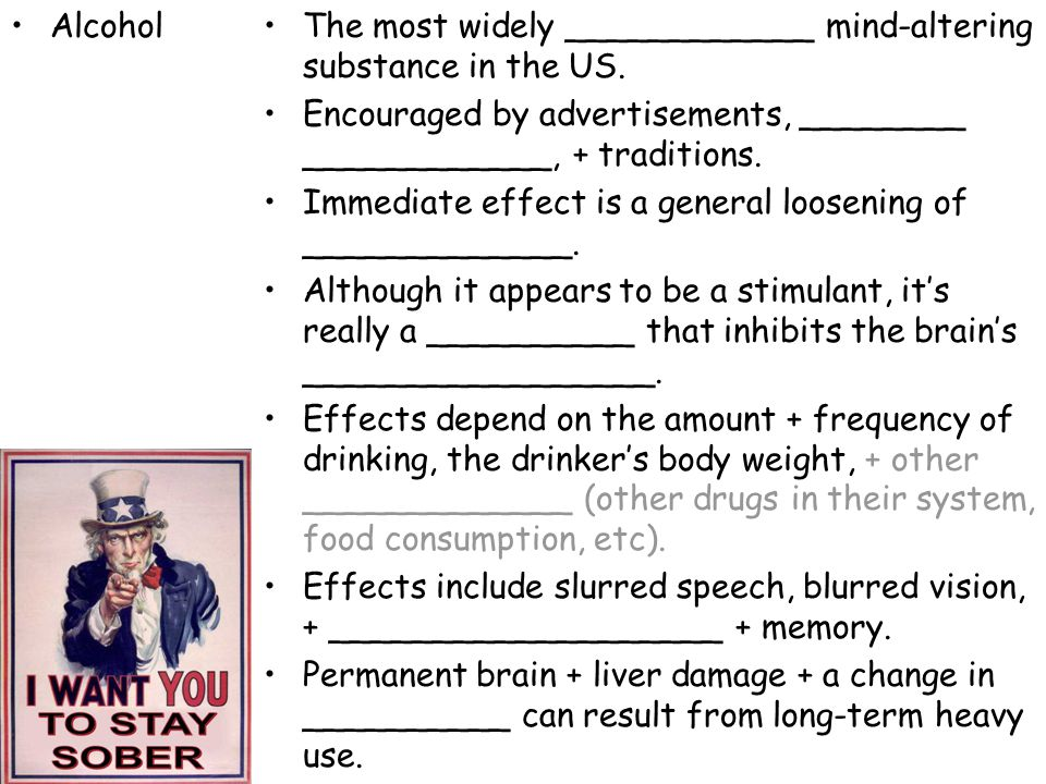 Alcohol The most widely ____________ mind-altering substance in the US. Encouraged by advertisements, ________ ____________, + traditions.