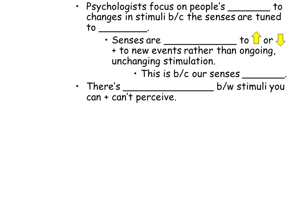 Psychologists focus on people's _______ to changes in stimuli b/c the senses are tuned to ________.