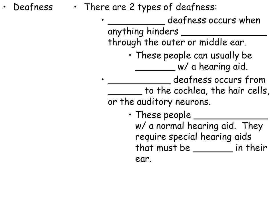Deafness There are 2 types of deafness: __________ deafness occurs when anything hinders _______________ through the outer or middle ear.