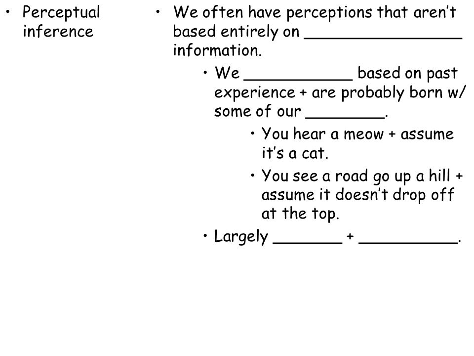 Perceptual inference We often have perceptions that aren't based entirely on ________________ information.