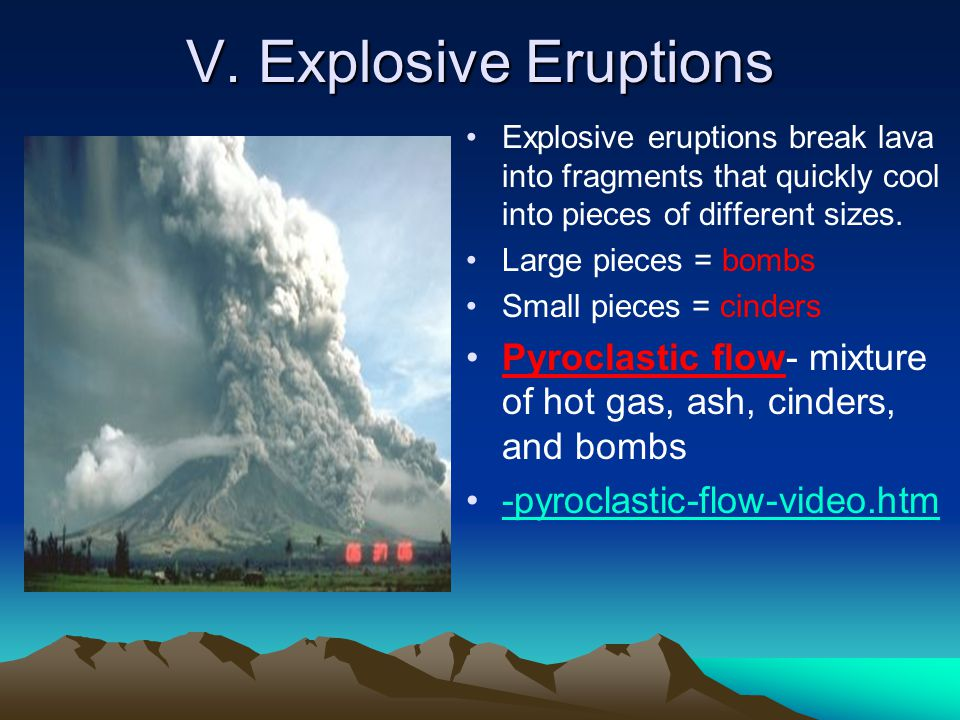 V. Explosive Eruptions Explosive eruptions break lava into fragments that quickly cool into pieces of different sizes.