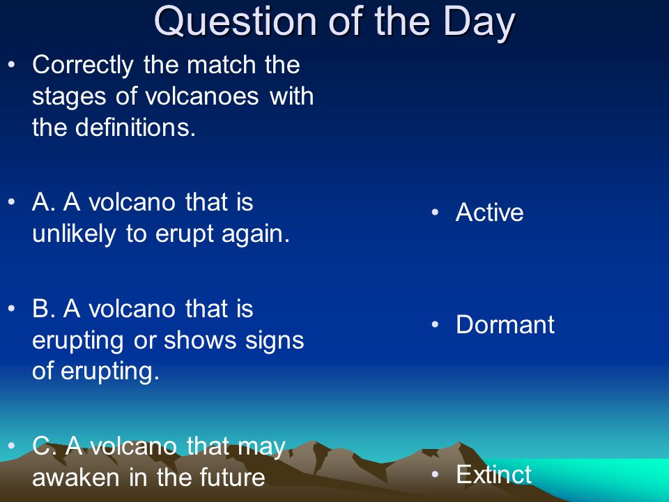 Question of the Day Correctly the match the stages of volcanoes with the definitions. A. A volcano that is unlikely to erupt again.