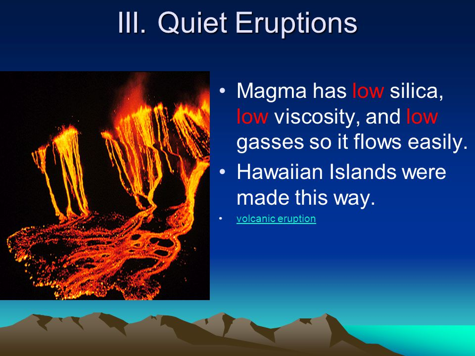 III. Quiet Eruptions Magma has low silica, low viscosity, and low gasses so it flows easily. Hawaiian Islands were made this way.