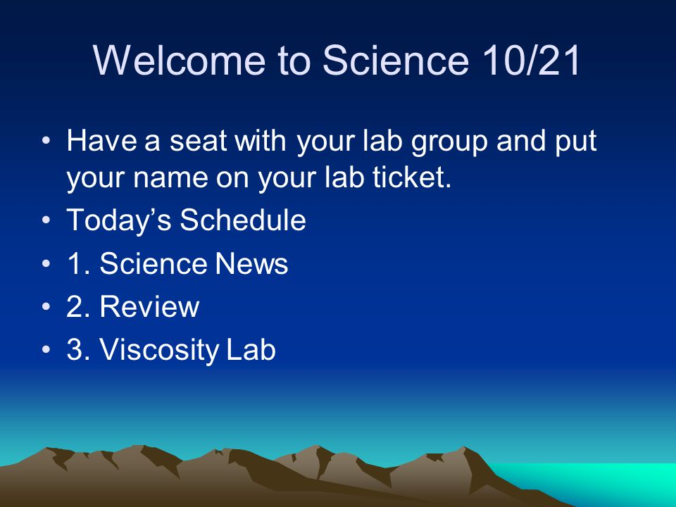 Welcome to Science 10/21 Have a seat with your lab group and put your name on your lab ticket. Today's Schedule.