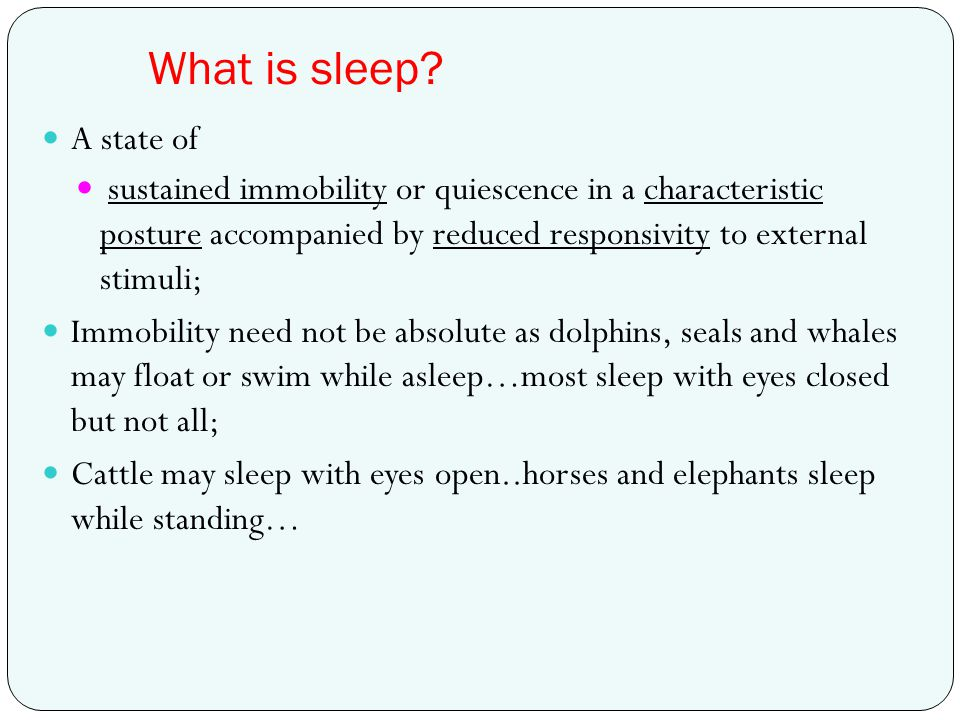What is sleep A state of. sustained immobility or quiescence in a characteristic posture accompanied by reduced responsivity to external stimuli;