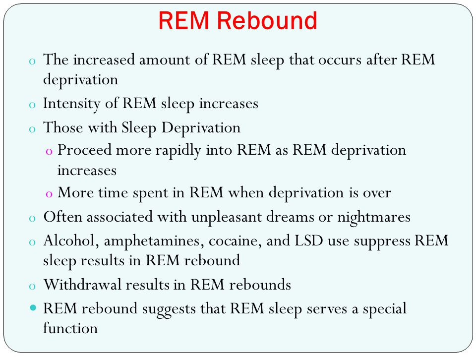 REM Rebound The increased amount of REM sleep that occurs after REM deprivation. Intensity of REM sleep increases.