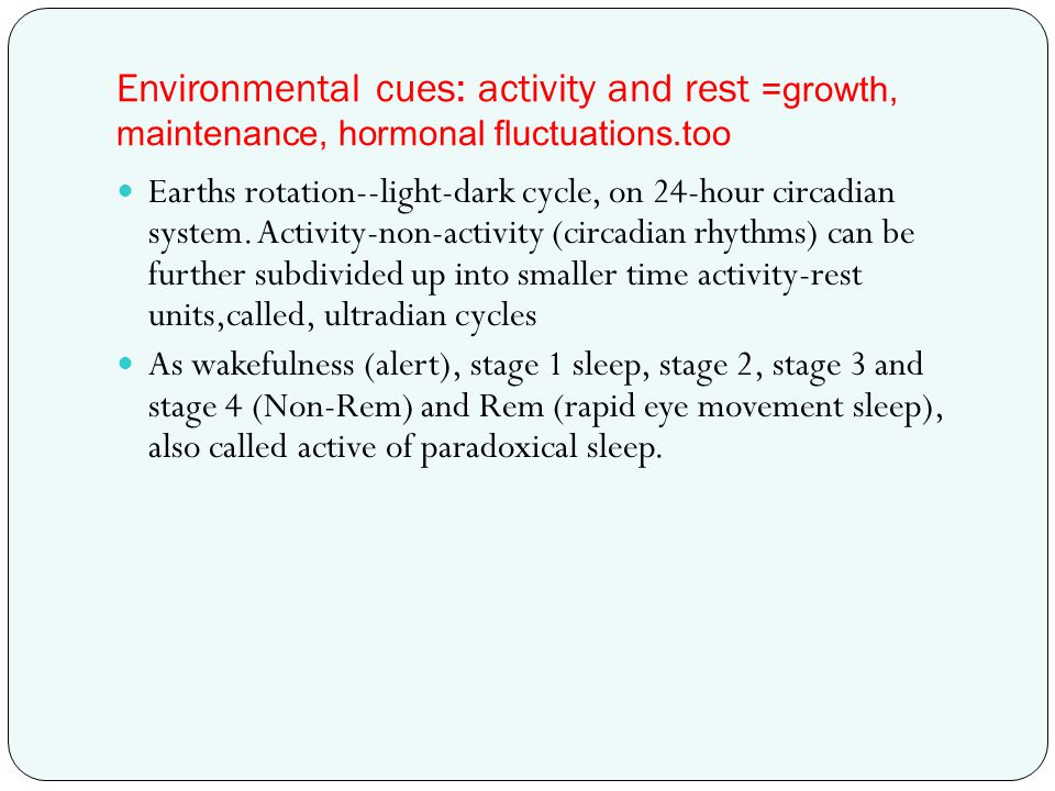 Environmental cues: activity and rest =growth, maintenance, hormonal fluctuations.too