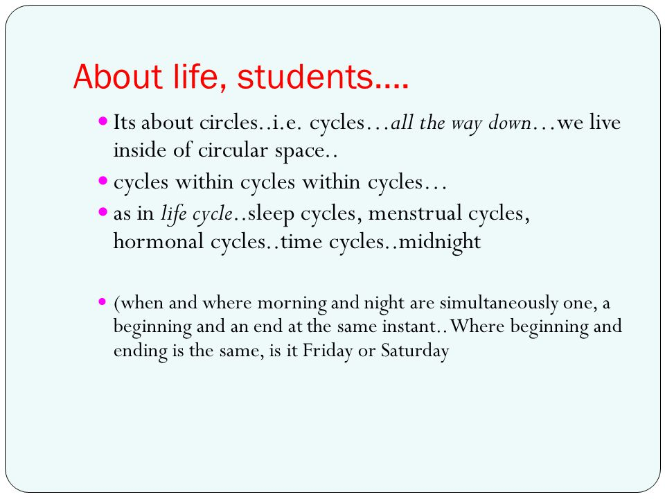 About life, students…. Its about circles..i.e. cycles…all the way down…we live inside of circular space..