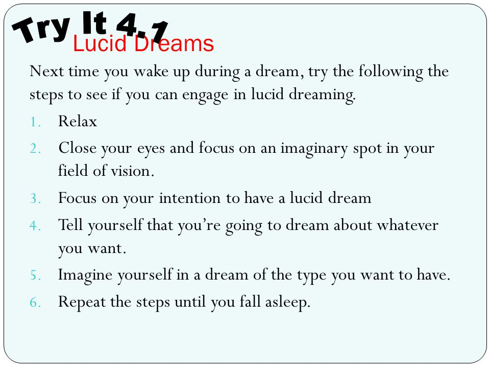 Lucid Dreams Try It 4.1. Next time you wake up during a dream, try the following the steps to see if you can engage in lucid dreaming.