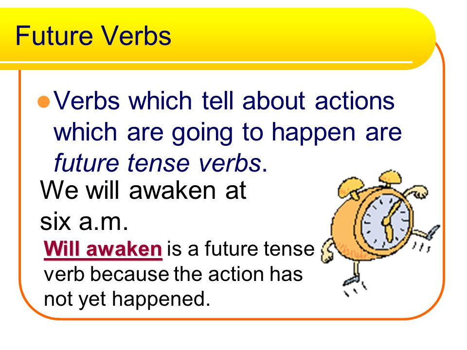 Future Verbs Verbs which tell about actions which are going to happen are future tense verbs. We will awaken at six a.m.