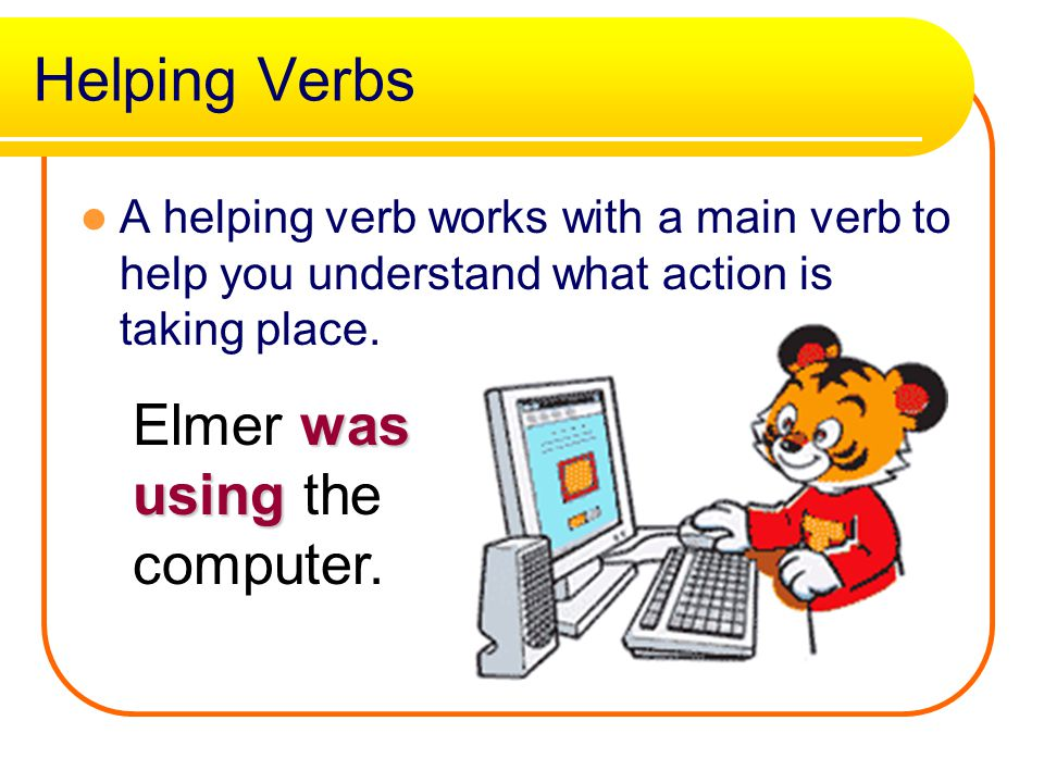 Helping Verbs Elmer was using the computer.