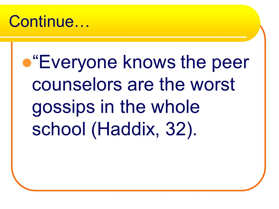 Continue… Everyone knows the peer counselors are the worst gossips in the whole school (Haddix, 32).