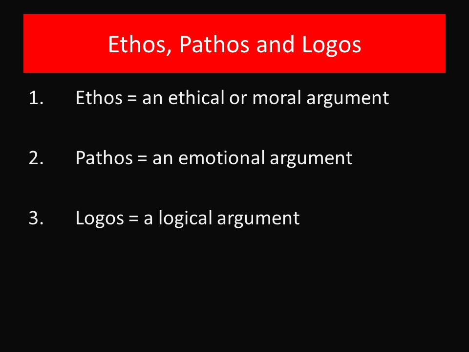 Ethos, Pathos and Logos 1. Ethos = an ethical or moral argument 2.