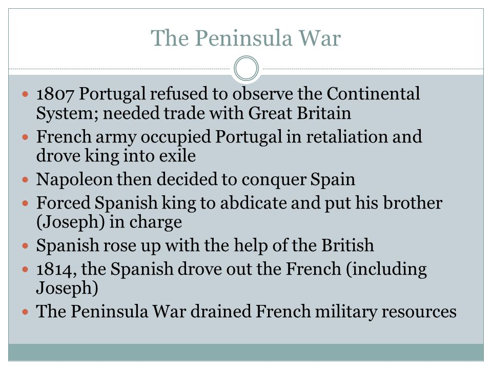 The Peninsula War 1807 Portugal refused to observe the Continental System; needed trade with Great Britain.