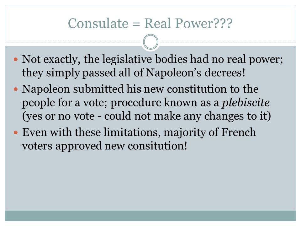 Consulate = Real Power Not exactly, the legislative bodies had no real power; they simply passed all of Napoleon's decrees!