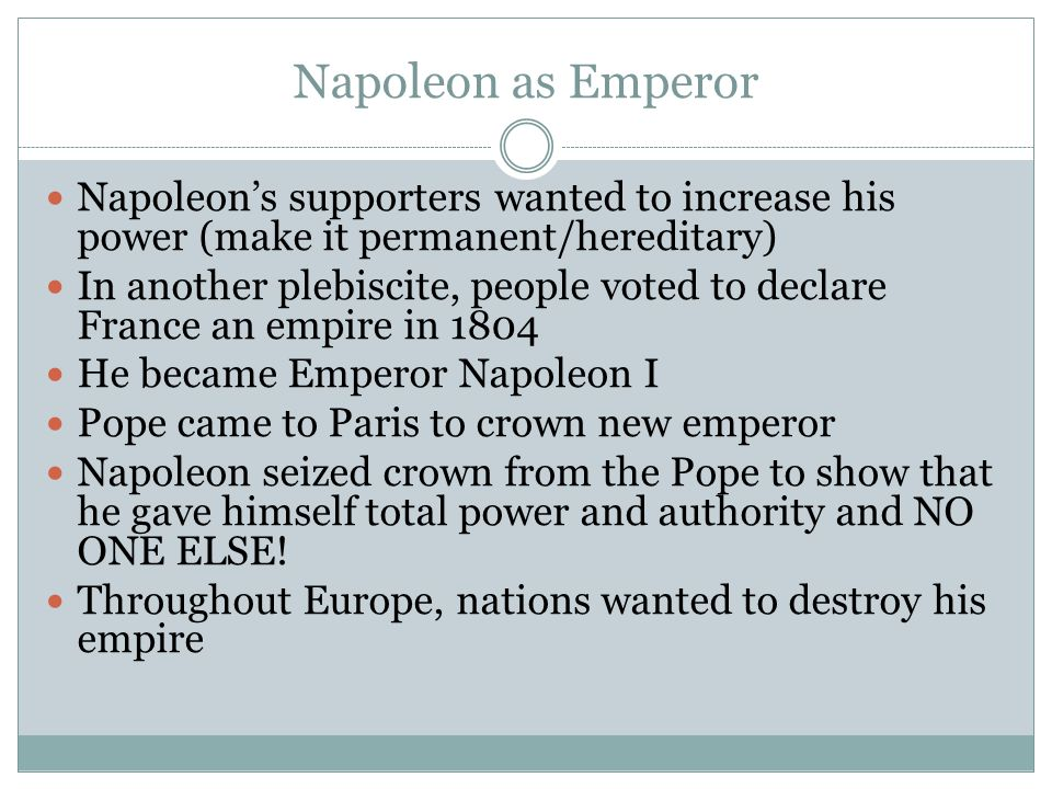 Napoleon as Emperor Napoleon's supporters wanted to increase his power (make it permanent/hereditary)