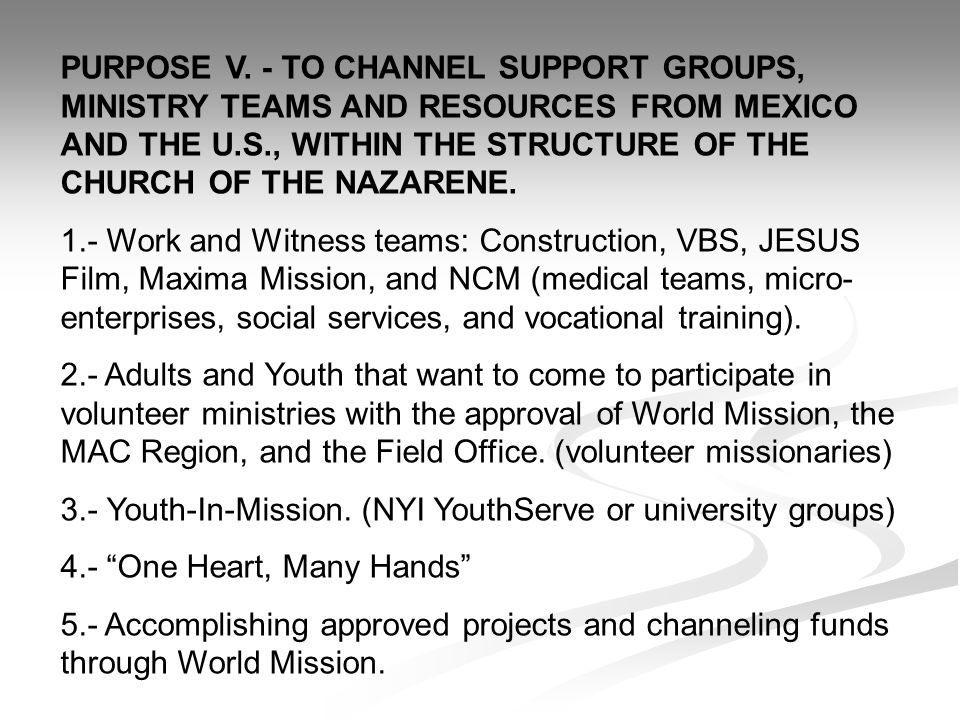 PURPOSE V. - TO CHANNEL SUPPORT GROUPS, MINISTRY TEAMS AND RESOURCES FROM MEXICO AND THE U.S., WITHIN THE STRUCTURE OF THE CHURCH OF THE NAZARENE.