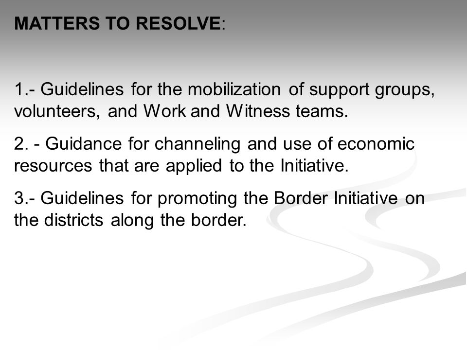 MATTERS TO RESOLVE: 1.- Guidelines for the mobilization of support groups, volunteers, and Work and Witness teams.