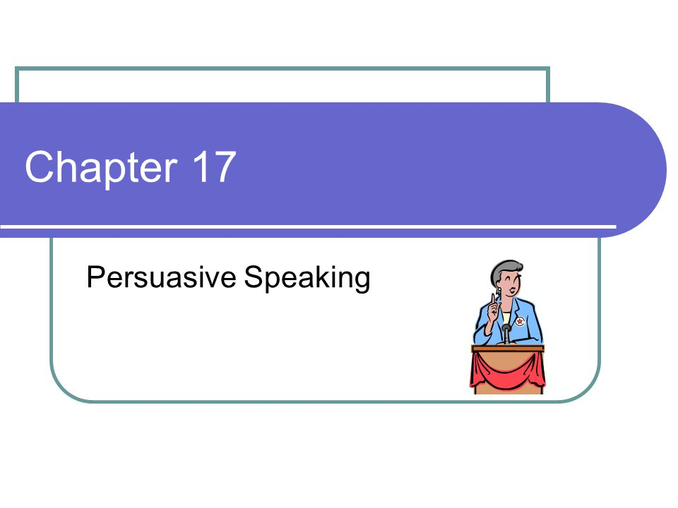 Chapter 17 Persuasive Speaking