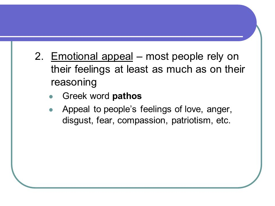 2. Emotional appeal – most people rely on their feelings at least as much as on their reasoning