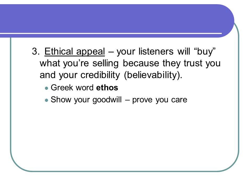 3. Ethical appeal – your listeners will buy what you're selling because they trust you and your credibility (believability).