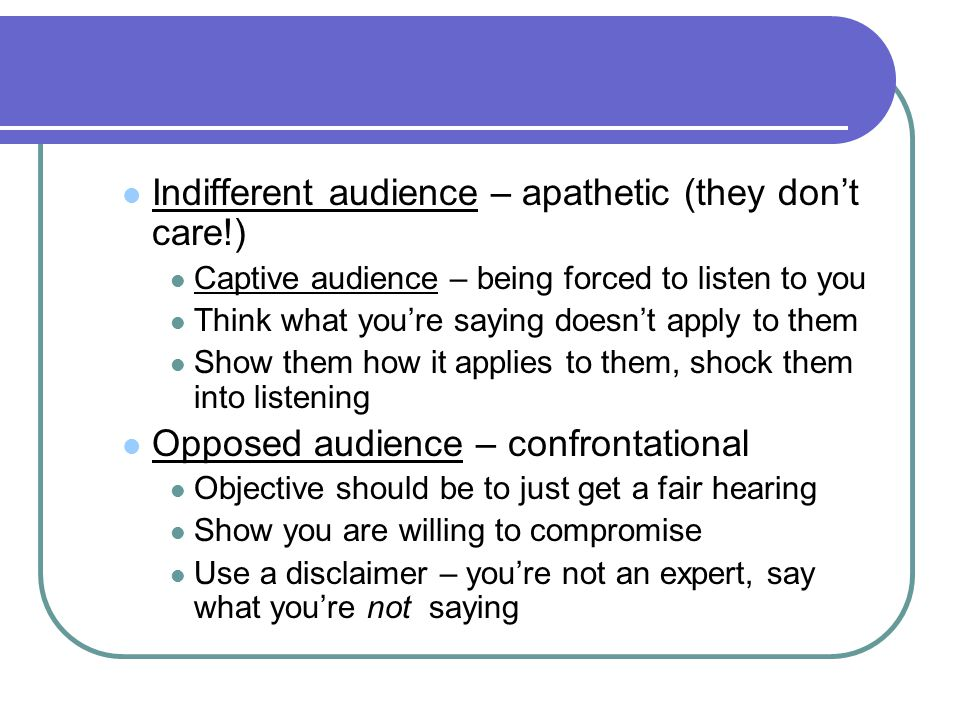 Indifferent audience – apathetic (they don't care!)