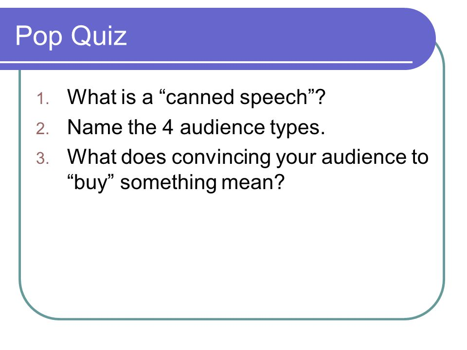 Pop Quiz What is a canned speech Name the 4 audience types.