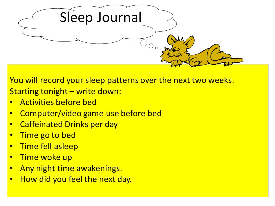Sleep Journal You will record your sleep patterns over the next two weeks. Starting tonight – write down:
