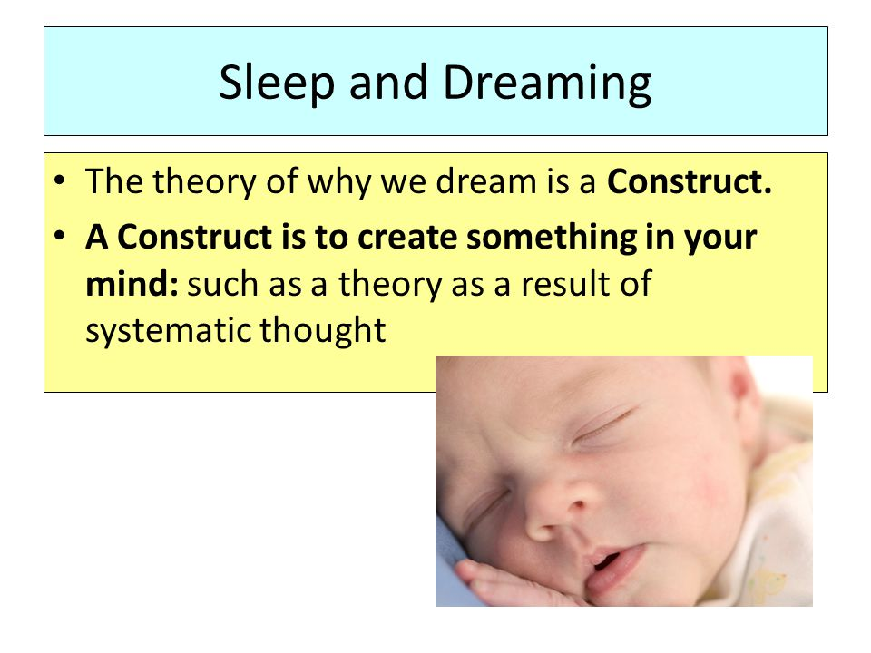 Sleep and Dreaming The theory of why we dream is a Construct.