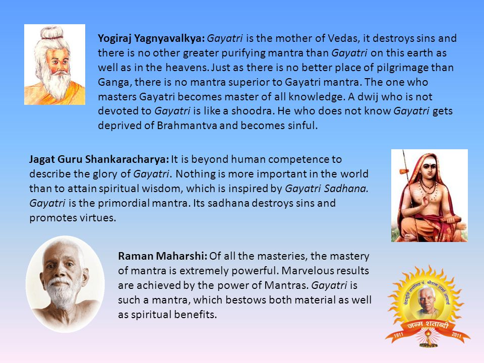 Yogiraj Yagnyavalkya: Gayatri is the mother of Vedas, it destroys sins and there is no other greater purifying mantra than Gayatri on this earth as well as in the heavens. Just as there is no better place of pilgrimage than Ganga, there is no mantra superior to Gayatri mantra. The one who masters Gayatri becomes master of all knowledge. A dwij who is not devoted to Gayatri is like a shoodra. He who does not know Gayatri gets deprived of Brahmantva and becomes sinful.