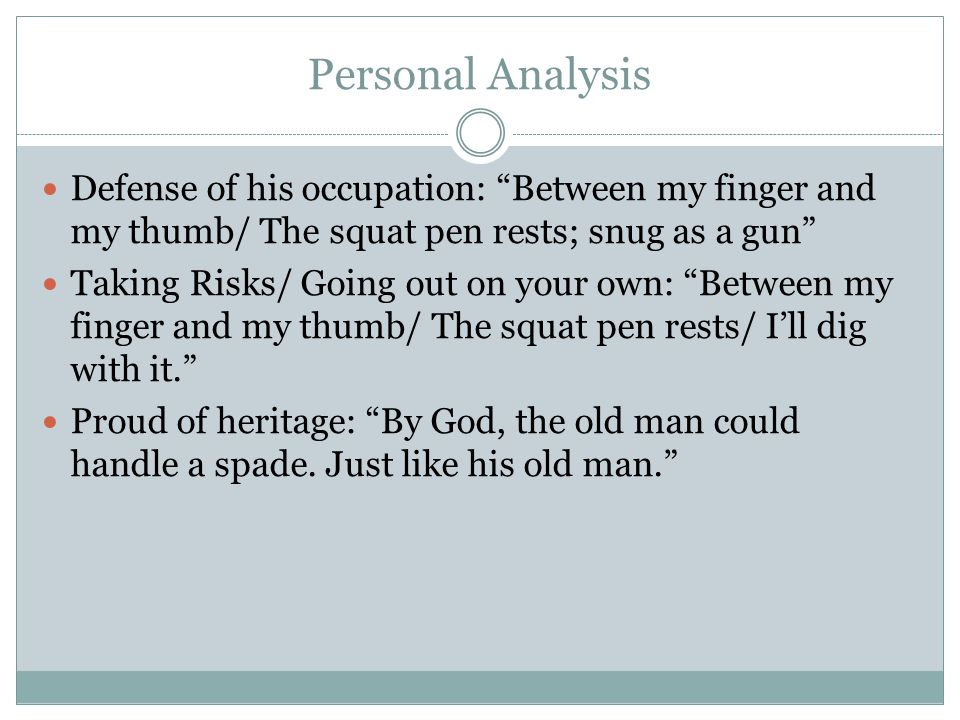 Personal Analysis Defense of his occupation: Between my finger and my thumb/ The squat pen rests; snug as a gun