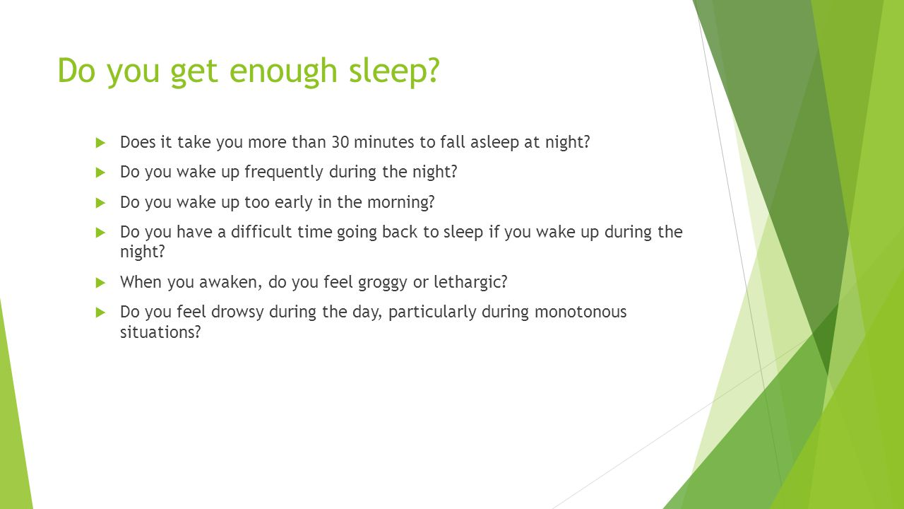 Do you get enough sleep Does it take you more than 30 minutes to fall asleep at night Do you wake up frequently during the night