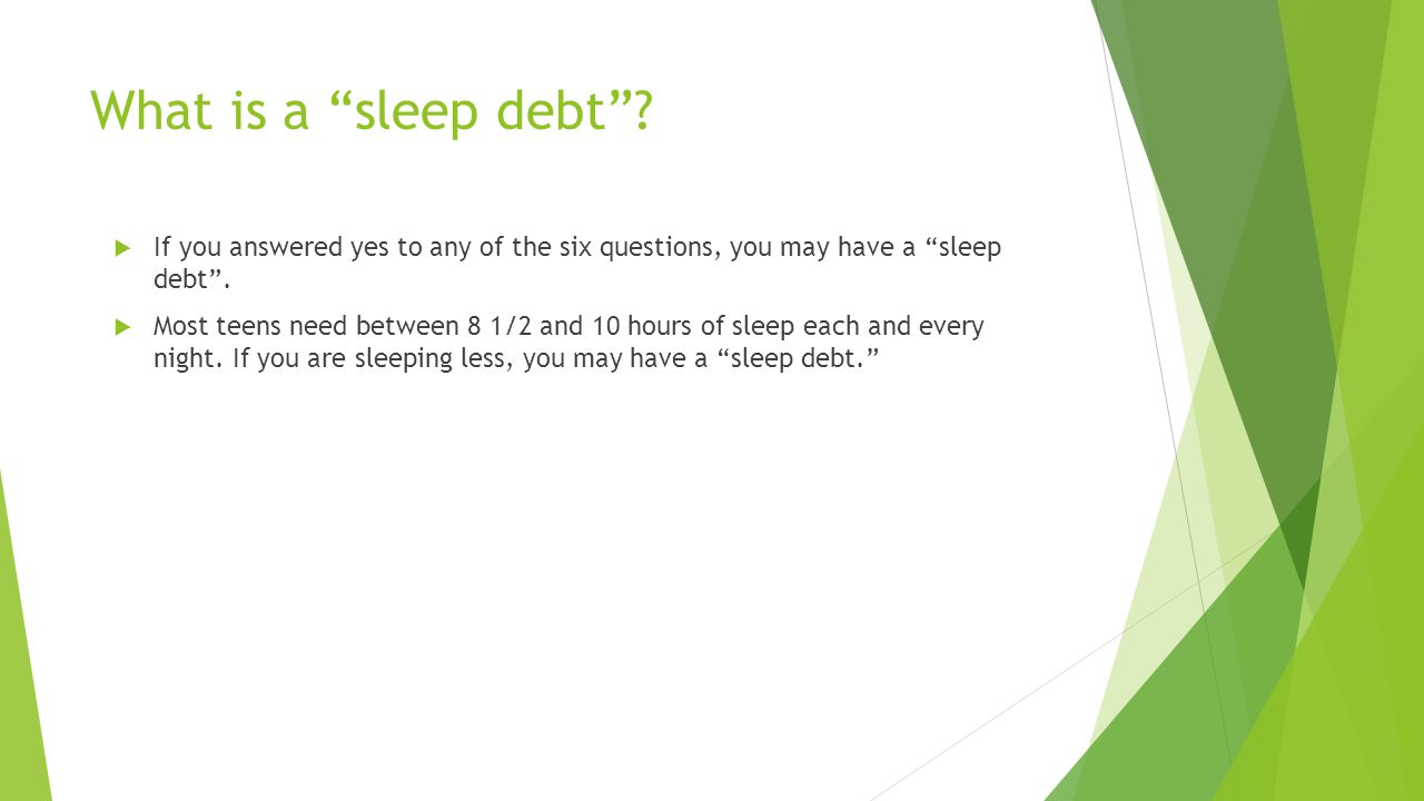 What is a sleep debt If you answered yes to any of the six questions, you may have a sleep debt .