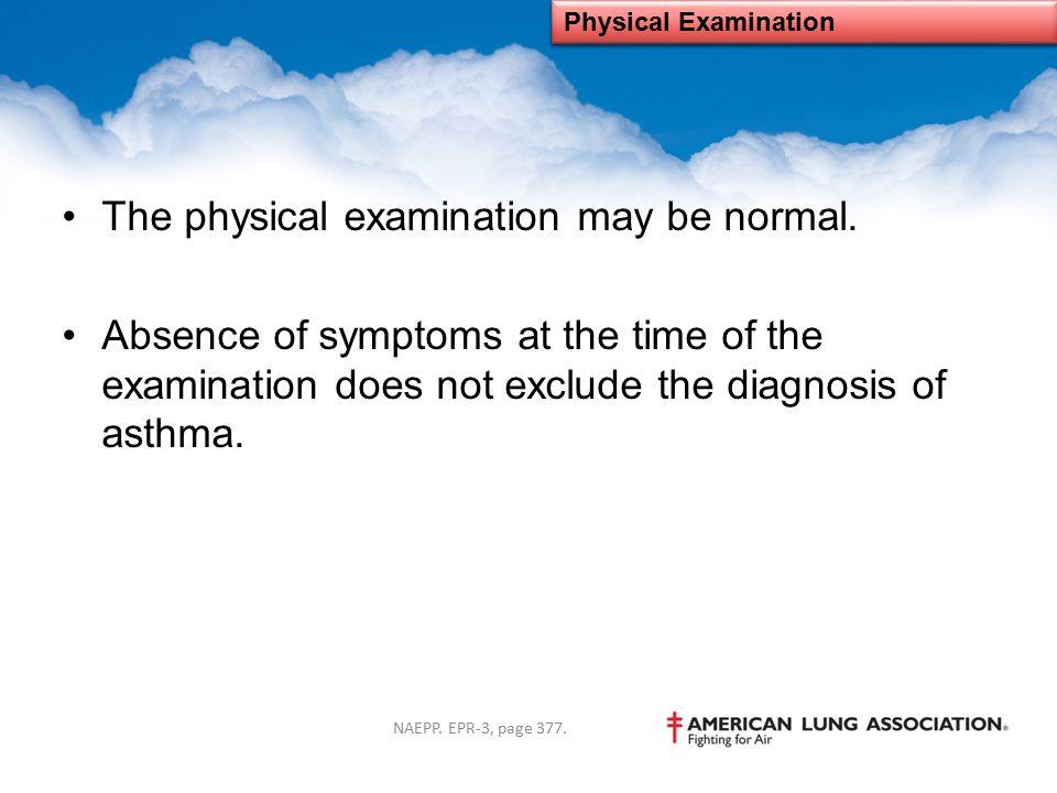 The physical examination may be normal.
