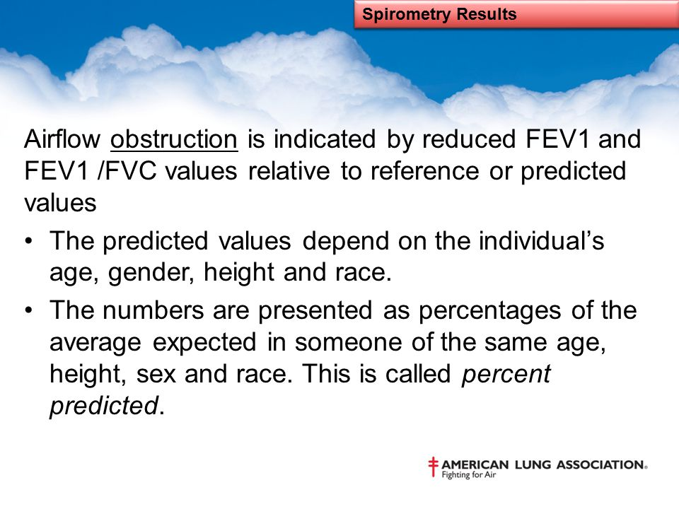 Spirometry Results Airflow obstruction is indicated by reduced FEV1 and FEV1 /FVC values relative to reference or predicted values.