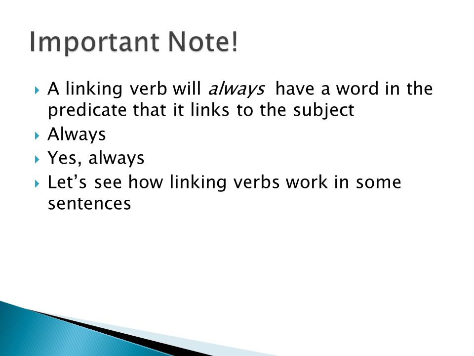 Important Note! A linking verb will always have a word in the predicate that it links to the subject.