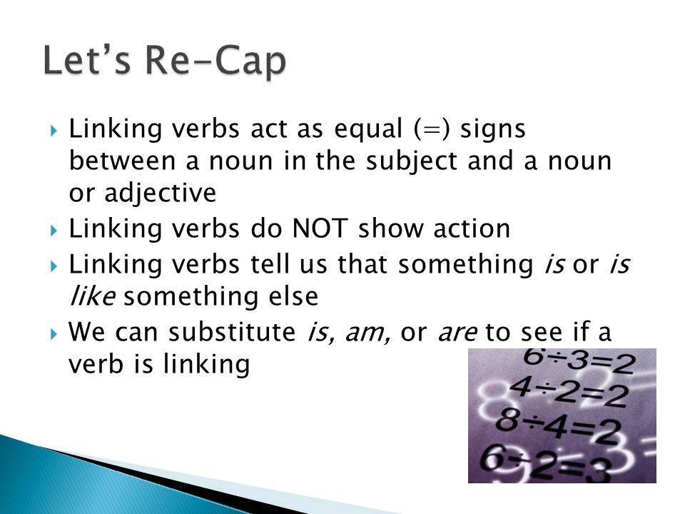 Let's Re-Cap Linking verbs act as equal (=) signs between a noun in the subject and a noun or adjective.