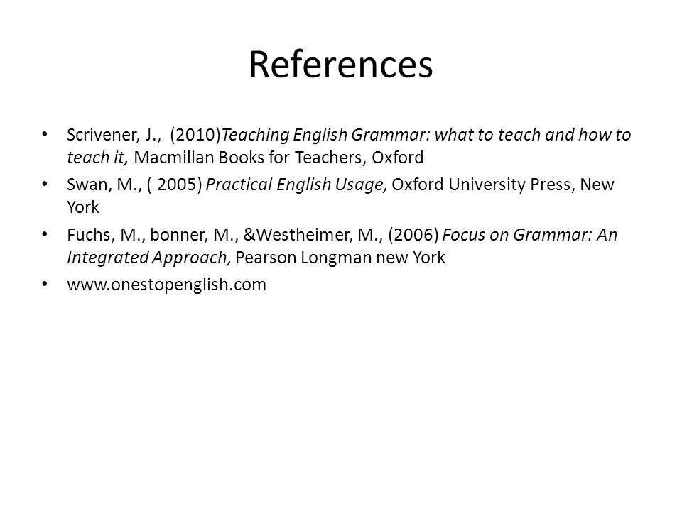 References Scrivener, J., (2010)Teaching English Grammar: what to teach and how to teach it, Macmillan Books for Teachers, Oxford.