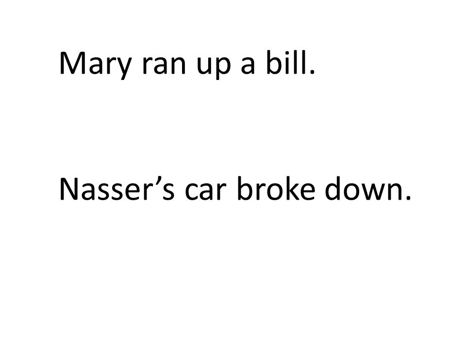 Mary ran up a bill. Nasser's car broke down.