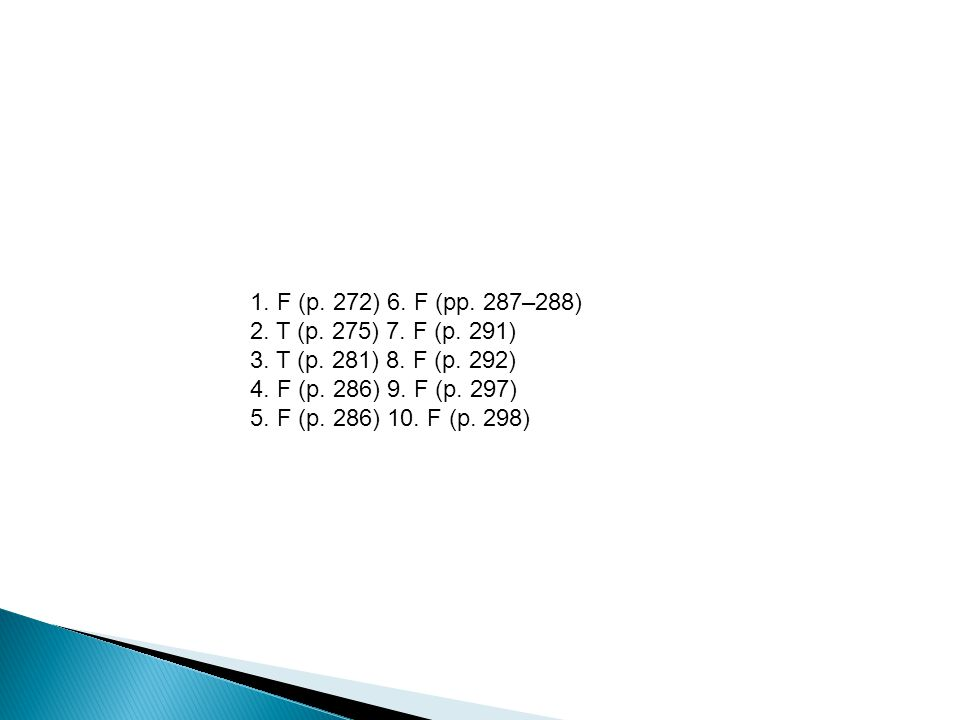 1. F (p. 272) 6. F (pp. 287–288) 2. T (p. 275) 7. F (p. 291) 3. T (p. 281) 8. F (p. 292) 4. F (p. 286) 9. F (p. 297)
