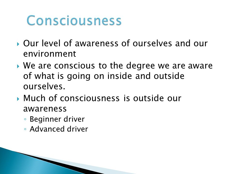 Consciousness Our level of awareness of ourselves and our environment