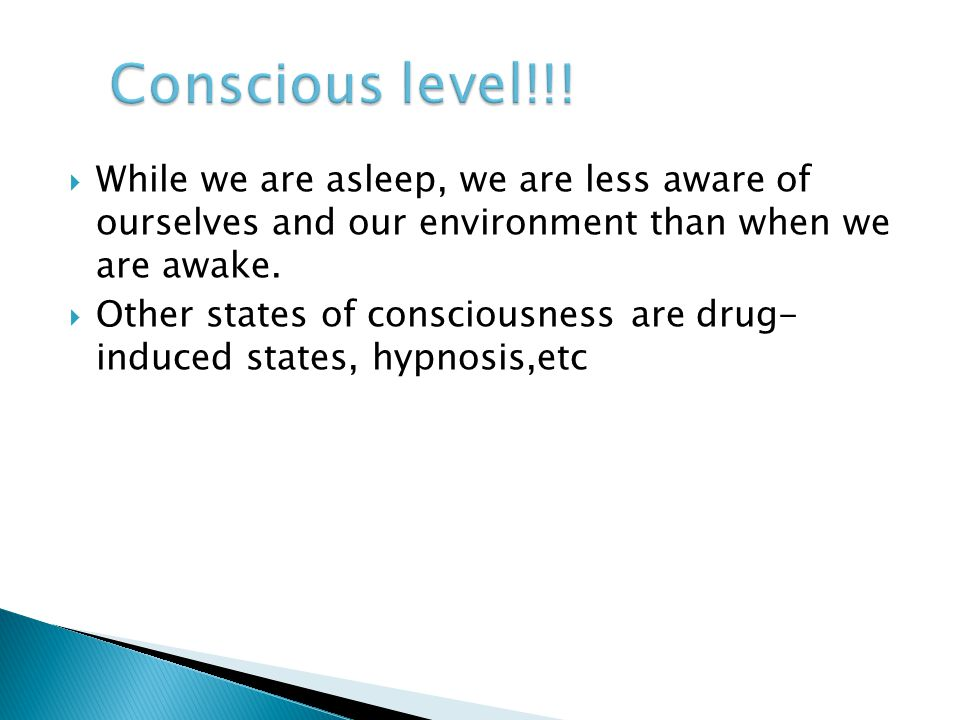 Conscious level!!! While we are asleep, we are less aware of ourselves and our environment than when we are awake.