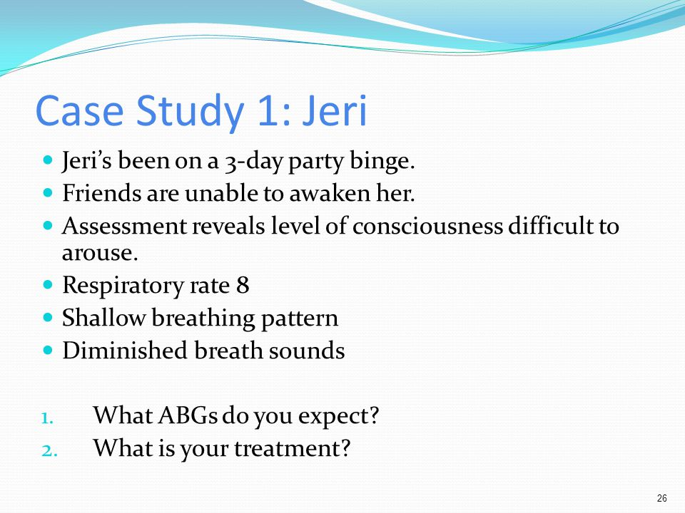 Case Study 1: Jeri Jeri's been on a 3-day party binge.