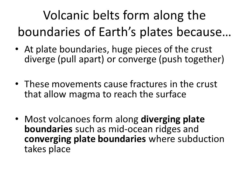 Volcanic belts form along the boundaries of Earth's plates because…