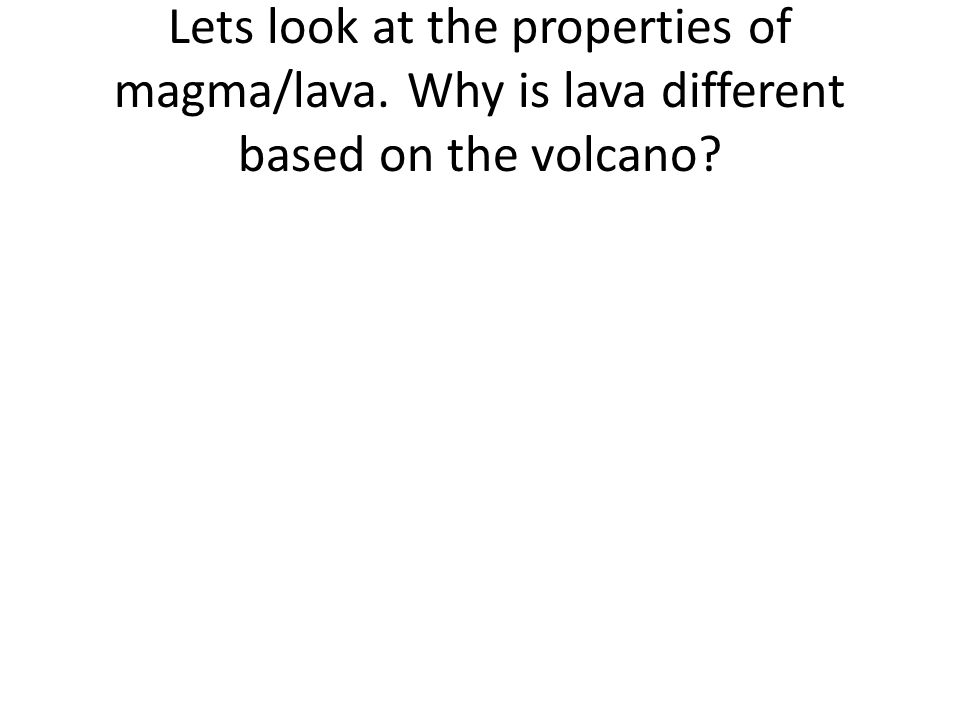 Lets look at the properties of magma/lava